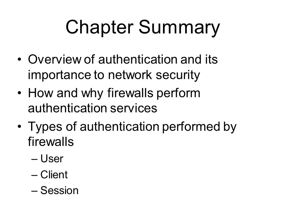 Chapter Summary Overview of authentication and its importance to network security How and why firewalls perform authentication services Types of authentication performed by firewalls –User –Client –Session