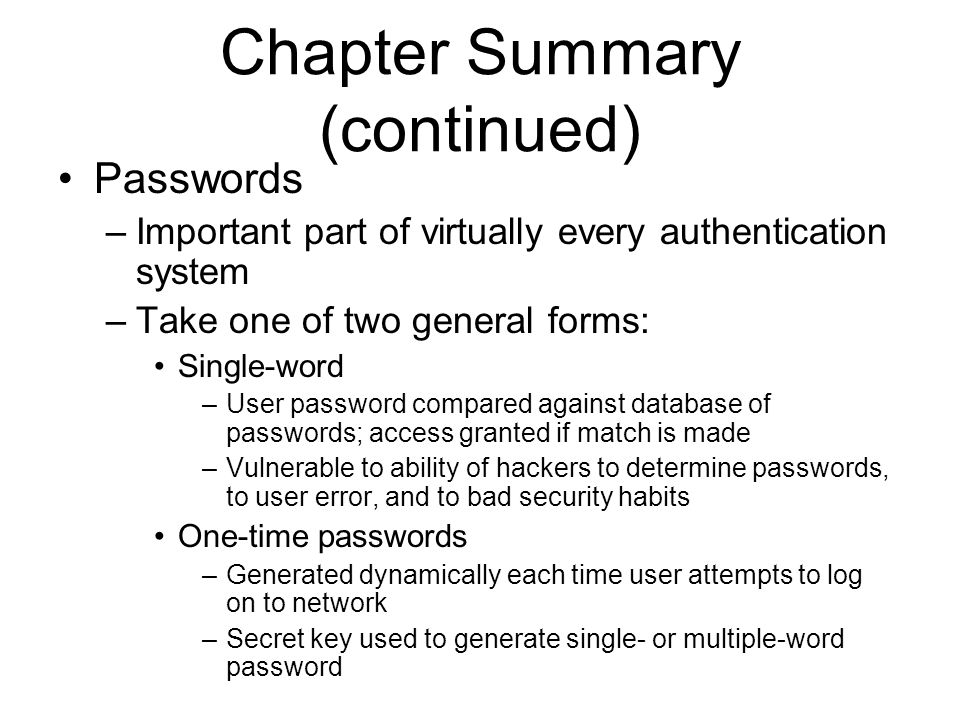 Chapter Summary (continued) Passwords –Important part of virtually every authentication system –Take one of two general forms: Single-word –User password compared against database of passwords; access granted if match is made –Vulnerable to ability of hackers to determine passwords, to user error, and to bad security habits One-time passwords –Generated dynamically each time user attempts to log on to network –Secret key used to generate single- or multiple-word password
