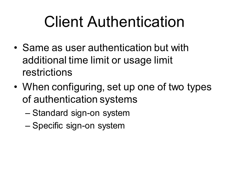 Client Authentication Same as user authentication but with additional time limit or usage limit restrictions When configuring, set up one of two types of authentication systems –Standard sign-on system –Specific sign-on system