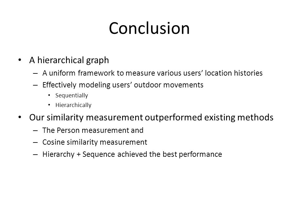 Conclusion A hierarchical graph – A uniform framework to measure various users' location histories – Effectively modeling users' outdoor movements Sequentially Hierarchically Our similarity measurement outperformed existing methods – The Person measurement and – Cosine similarity measurement – Hierarchy + Sequence achieved the best performance