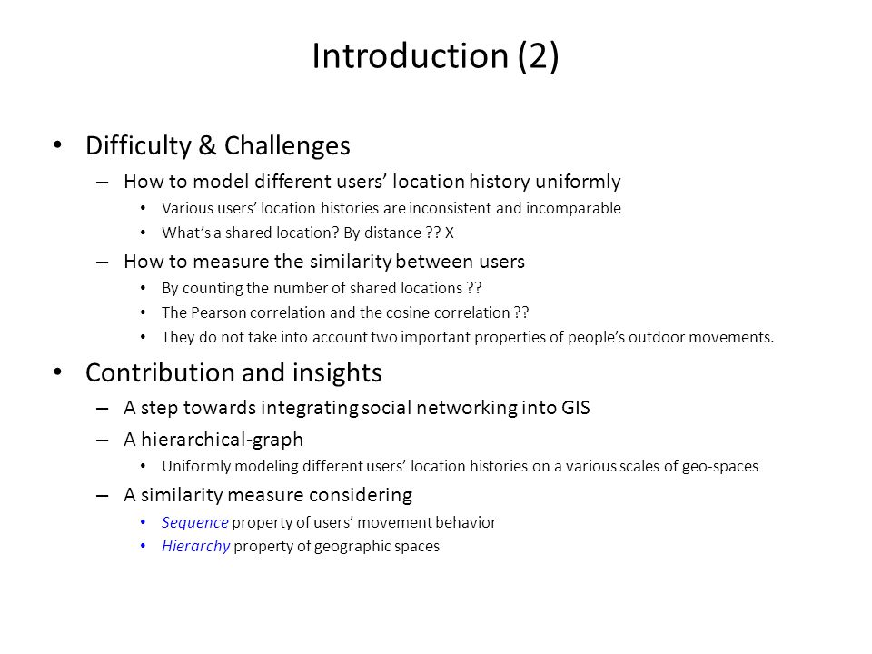 Introduction (2) Difficulty & Challenges – How to model different users' location history uniformly Various users' location histories are inconsistent and incomparable What's a shared location.