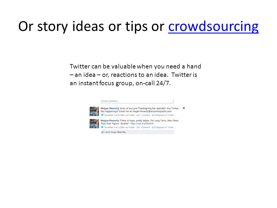 Or story ideas or tips or crowdsourcingcrowdsourcing Twitter can be valuable when you need a hand – an idea – or, reactions to an idea.
