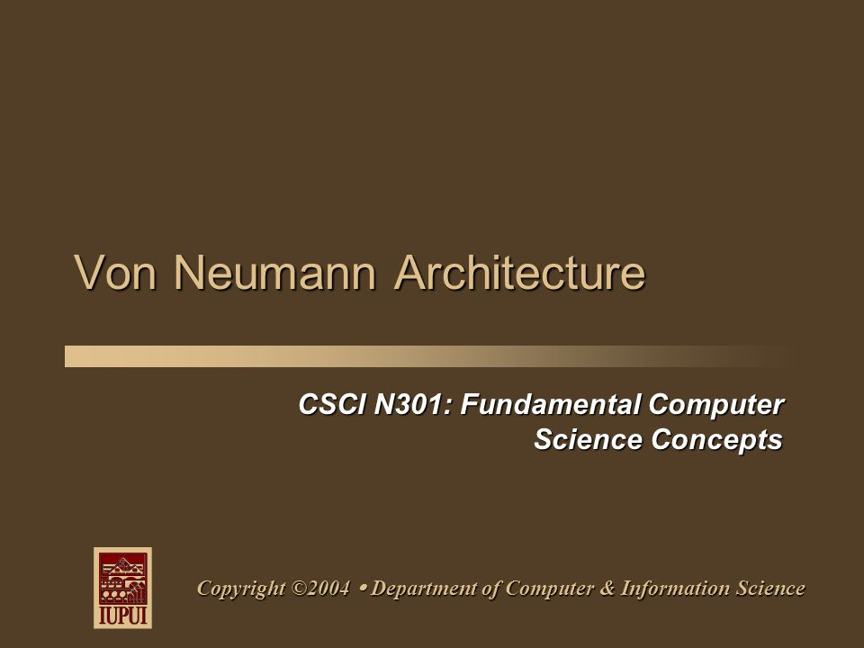 CSCI N301: Fundamental Computer Science Concepts Copyright ©2004  Department of Computer & Information Science Von Neumann Architecture