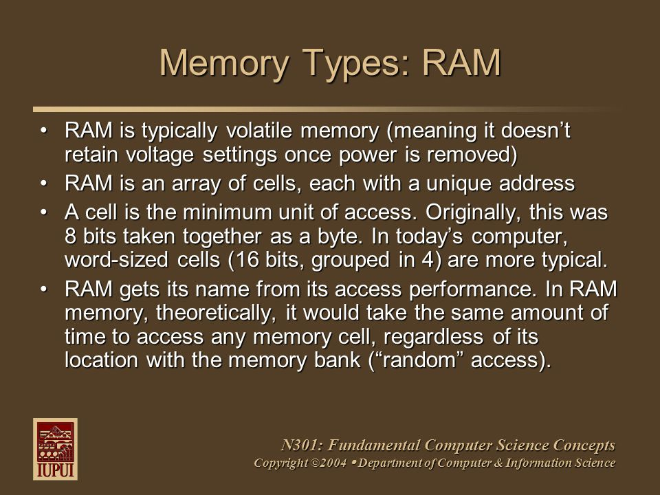N301: Fundamental Computer Science Concepts Copyright ©2004  Department of Computer & Information Science Memory Types: RAM RAM is typically volatile memory (meaning it doesn't retain voltage settings once power is removed)RAM is typically volatile memory (meaning it doesn't retain voltage settings once power is removed) RAM is an array of cells, each with a unique addressRAM is an array of cells, each with a unique address A cell is the minimum unit of access.