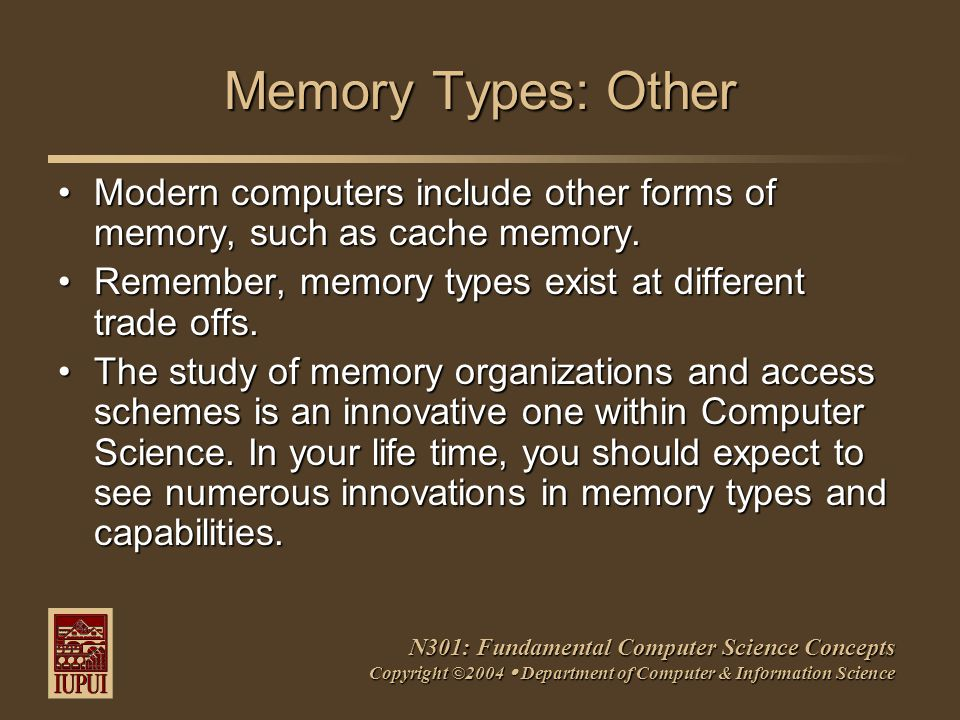 N301: Fundamental Computer Science Concepts Copyright ©2004  Department of Computer & Information Science Memory Types: Other Modern computers include other forms of memory, such as cache memory.Modern computers include other forms of memory, such as cache memory.