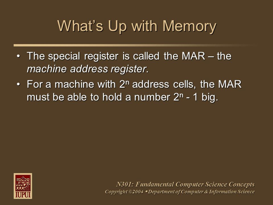 N301: Fundamental Computer Science Concepts Copyright ©2004  Department of Computer & Information Science What's Up with Memory The special register is called the MAR – the machine address register.The special register is called the MAR – the machine address register.