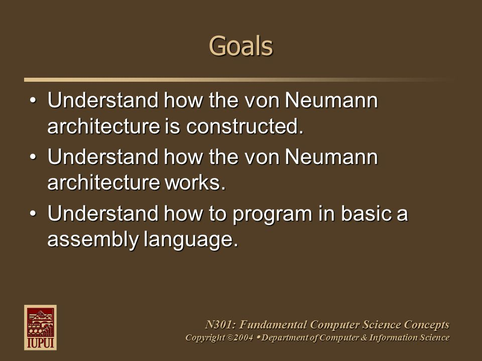 N301: Fundamental Computer Science Concepts Copyright ©2004  Department of Computer & Information Science Goals Understand how the von Neumann architecture is constructed.Understand how the von Neumann architecture is constructed.
