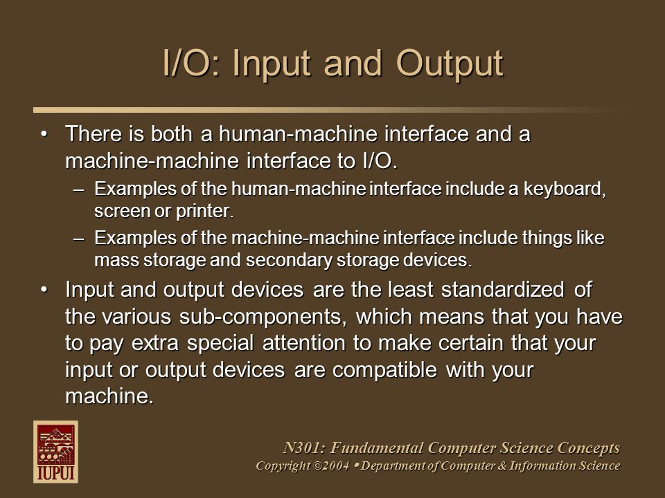 N301: Fundamental Computer Science Concepts Copyright ©2004  Department of Computer & Information Science I/O: Input and Output There is both a human-machine interface and a machine-machine interface to I/O.There is both a human-machine interface and a machine-machine interface to I/O.
