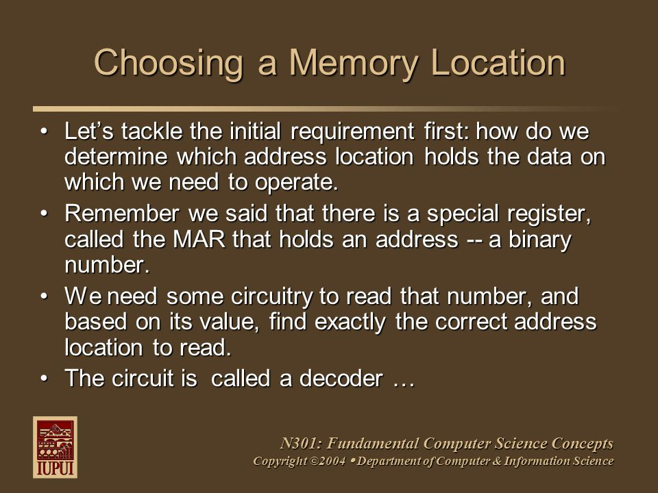 N301: Fundamental Computer Science Concepts Copyright ©2004  Department of Computer & Information Science Choosing a Memory Location Let's tackle the initial requirement first: how do we determine which address location holds the data on which we need to operate.Let's tackle the initial requirement first: how do we determine which address location holds the data on which we need to operate.