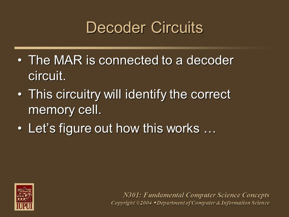 N301: Fundamental Computer Science Concepts Copyright ©2004  Department of Computer & Information Science Decoder Circuits The MAR is connected to a decoder circuit.The MAR is connected to a decoder circuit.