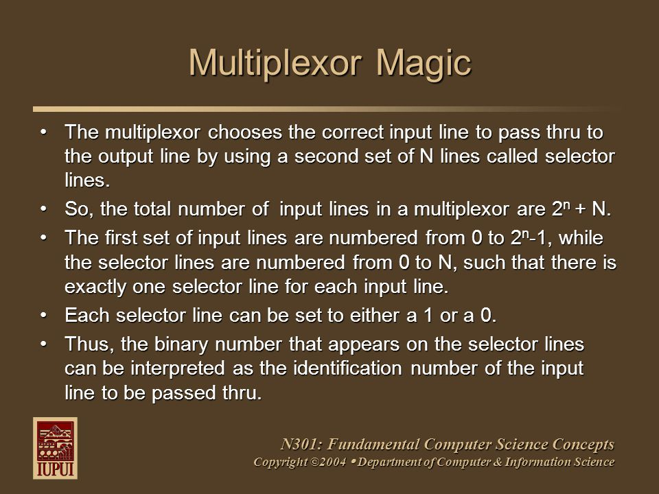 N301: Fundamental Computer Science Concepts Copyright ©2004  Department of Computer & Information Science Multiplexor Magic The multiplexor chooses the correct input line to pass thru to the output line by using a second set of N lines called selector lines.The multiplexor chooses the correct input line to pass thru to the output line by using a second set of N lines called selector lines.