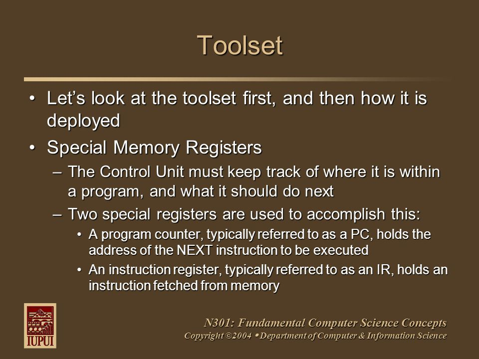 N301: Fundamental Computer Science Concepts Copyright ©2004  Department of Computer & Information Science Toolset Let's look at the toolset first, and then how it is deployedLet's look at the toolset first, and then how it is deployed Special Memory RegistersSpecial Memory Registers –The Control Unit must keep track of where it is within a program, and what it should do next –Two special registers are used to accomplish this: A program counter, typically referred to as a PC, holds the address of the NEXT instruction to be executedA program counter, typically referred to as a PC, holds the address of the NEXT instruction to be executed An instruction register, typically referred to as an IR, holds an instruction fetched from memoryAn instruction register, typically referred to as an IR, holds an instruction fetched from memory