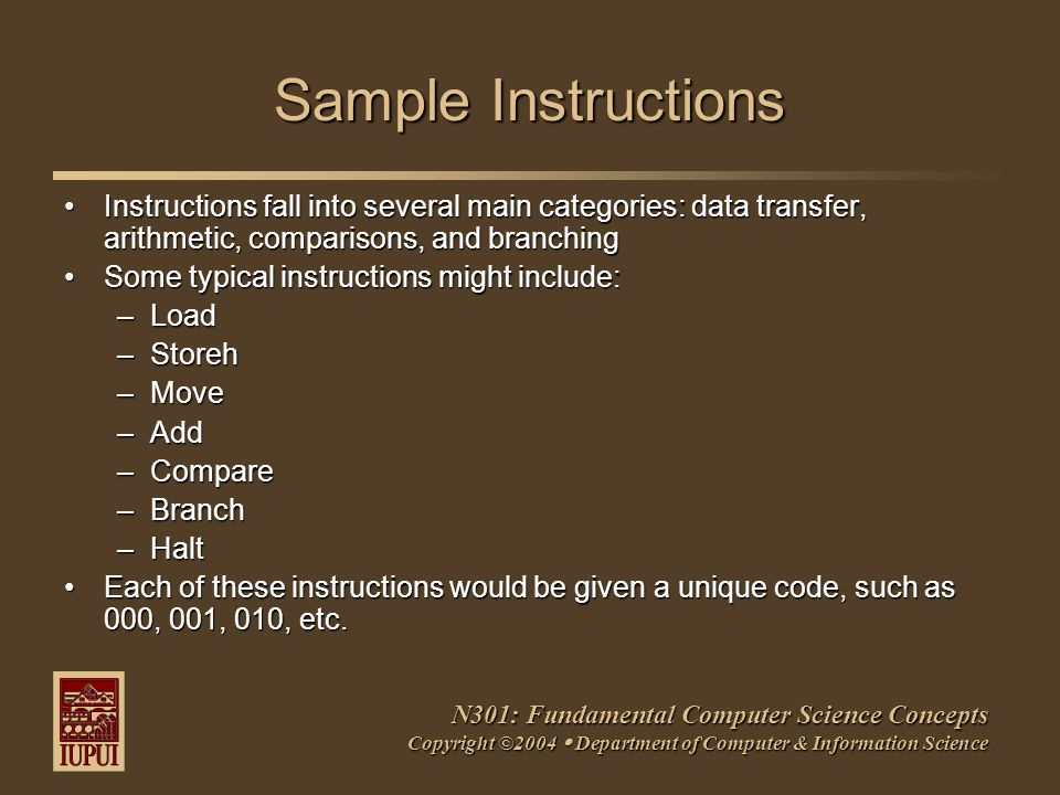 N301: Fundamental Computer Science Concepts Copyright ©2004  Department of Computer & Information Science Sample Instructions Instructions fall into several main categories: data transfer, arithmetic, comparisons, and branchingInstructions fall into several main categories: data transfer, arithmetic, comparisons, and branching Some typical instructions might include:Some typical instructions might include: –Load –Storeh –Move –Add –Compare –Branch –Halt Each of these instructions would be given a unique code, such as 000, 001, 010, etc.Each of these instructions would be given a unique code, such as 000, 001, 010, etc.