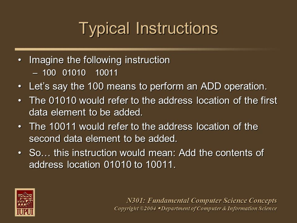 N301: Fundamental Computer Science Concepts Copyright ©2004  Department of Computer & Information Science Typical Instructions Imagine the following instructionImagine the following instruction –100 01010 10011 Let's say the 100 means to perform an ADD operation.Let's say the 100 means to perform an ADD operation.