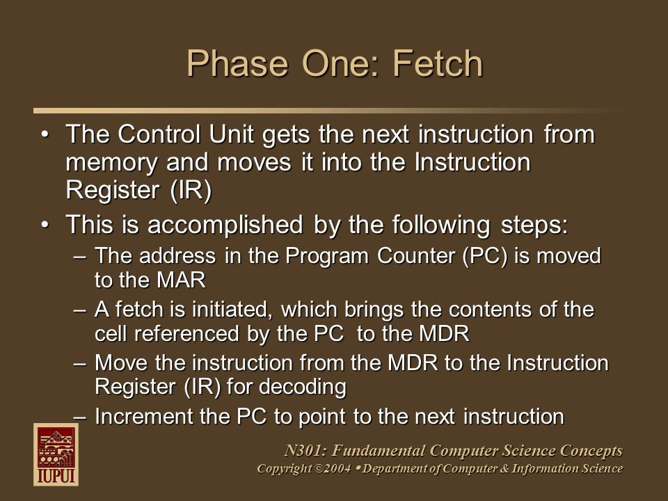 N301: Fundamental Computer Science Concepts Copyright ©2004  Department of Computer & Information Science Phase One: Fetch The Control Unit gets the next instruction from memory and moves it into the Instruction Register (IR)The Control Unit gets the next instruction from memory and moves it into the Instruction Register (IR) This is accomplished by the following steps:This is accomplished by the following steps: –The address in the Program Counter (PC) is moved to the MAR –A fetch is initiated, which brings the contents of the cell referenced by the PC to the MDR –Move the instruction from the MDR to the Instruction Register (IR) for decoding –Increment the PC to point to the next instruction