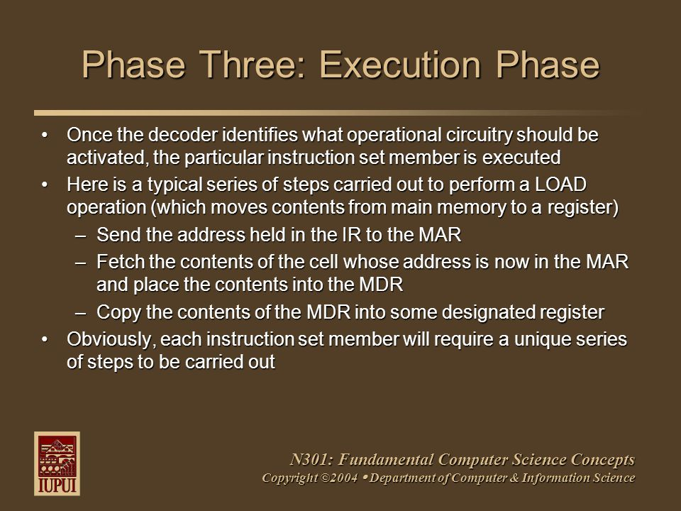 N301: Fundamental Computer Science Concepts Copyright ©2004  Department of Computer & Information Science Phase Three: Execution Phase Once the decoder identifies what operational circuitry should be activated, the particular instruction set member is executedOnce the decoder identifies what operational circuitry should be activated, the particular instruction set member is executed Here is a typical series of steps carried out to perform a LOAD operation (which moves contents from main memory to a register)Here is a typical series of steps carried out to perform a LOAD operation (which moves contents from main memory to a register) –Send the address held in the IR to the MAR –Fetch the contents of the cell whose address is now in the MAR and place the contents into the MDR –Copy the contents of the MDR into some designated register Obviously, each instruction set member will require a unique series of steps to be carried outObviously, each instruction set member will require a unique series of steps to be carried out