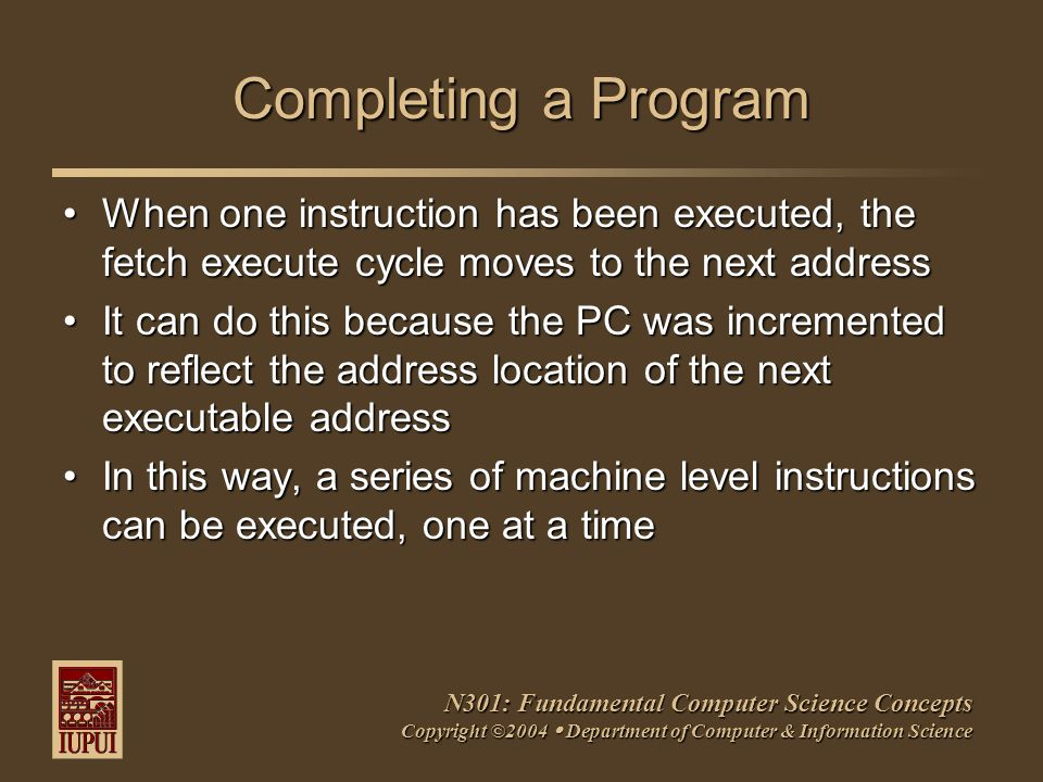 N301: Fundamental Computer Science Concepts Copyright ©2004  Department of Computer & Information Science Completing a Program When one instruction has been executed, the fetch execute cycle moves to the next addressWhen one instruction has been executed, the fetch execute cycle moves to the next address It can do this because the PC was incremented to reflect the address location of the next executable addressIt can do this because the PC was incremented to reflect the address location of the next executable address In this way, a series of machine level instructions can be executed, one at a timeIn this way, a series of machine level instructions can be executed, one at a time