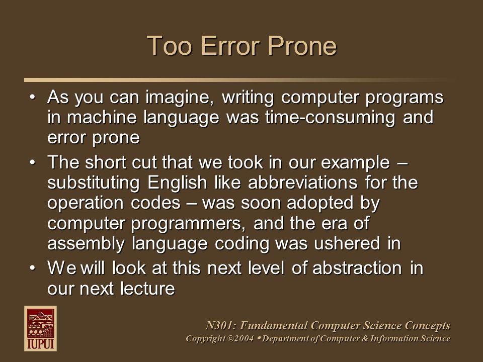 N301: Fundamental Computer Science Concepts Copyright ©2004  Department of Computer & Information Science Too Error Prone As you can imagine, writing computer programs in machine language was time-consuming and error proneAs you can imagine, writing computer programs in machine language was time-consuming and error prone The short cut that we took in our example – substituting English like abbreviations for the operation codes – was soon adopted by computer programmers, and the era of assembly language coding was ushered inThe short cut that we took in our example – substituting English like abbreviations for the operation codes – was soon adopted by computer programmers, and the era of assembly language coding was ushered in We will look at this next level of abstraction in our next lectureWe will look at this next level of abstraction in our next lecture