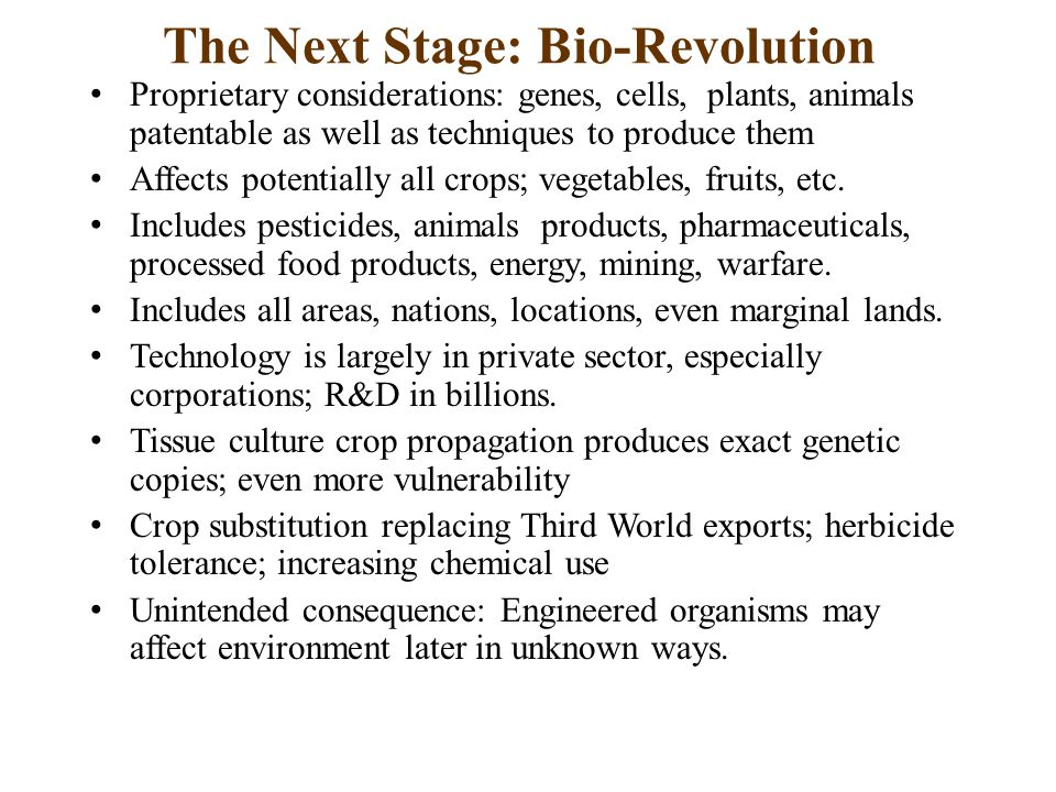 The Next Stage: Bio-Revolution Proprietary considerations: genes, cells, plants, animals patentable as well as techniques to produce them Affects potentially all crops; vegetables, fruits, etc.