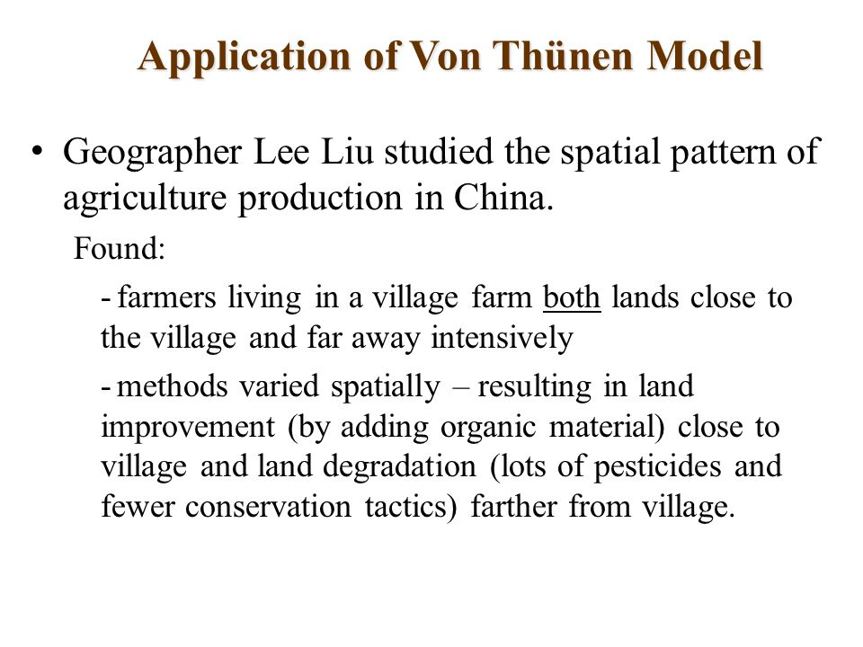 Application of Von Thünen Model Geographer Lee Liu studied the spatial pattern of agriculture production in China.