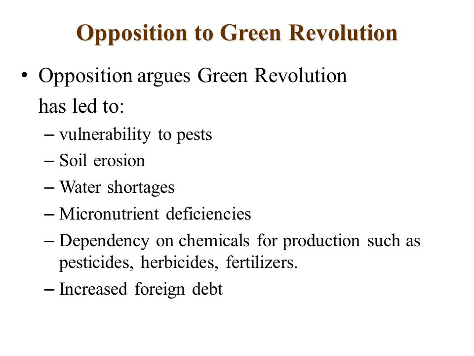 Opposition to Green Revolution Opposition argues Green Revolution has led to: – vulnerability to pests – Soil erosion – Water shortages – Micronutrient deficiencies – Dependency on chemicals for production such as pesticides, herbicides, fertilizers.