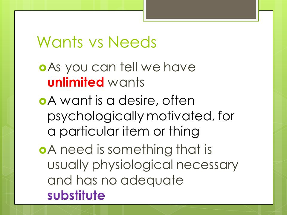 Wants vs Needs  As you can tell we have unlimited wants  A want is a desire, often psychologically motivated, for a particular item or thing  A need is something that is usually physiological necessary and has no adequate substitute
