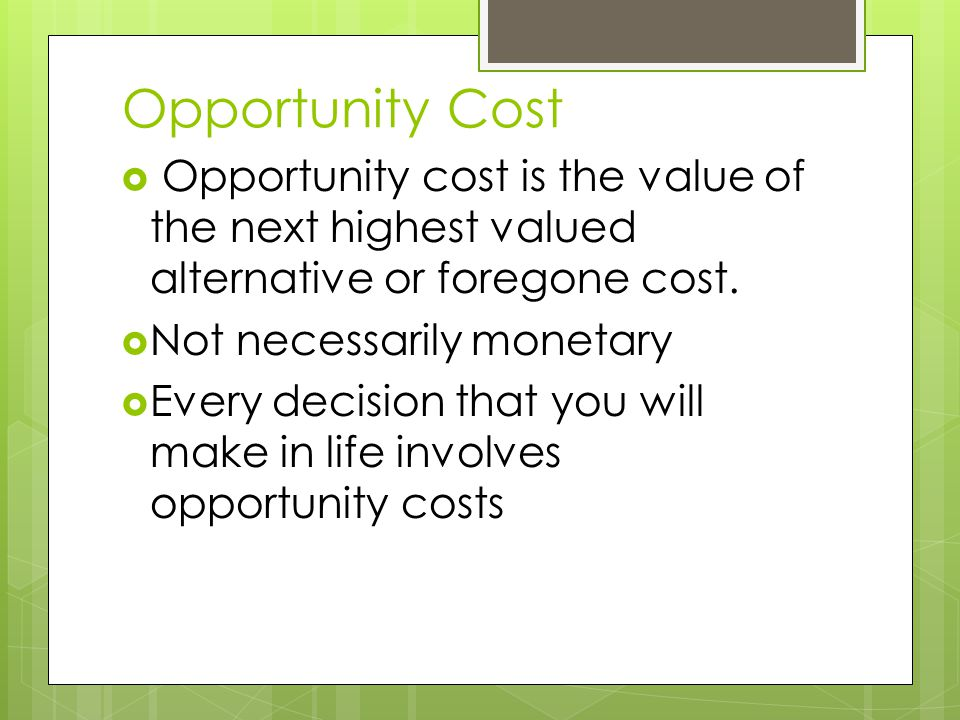 Opportunity Cost  Opportunity cost is the value of the next highest valued alternative or foregone cost.