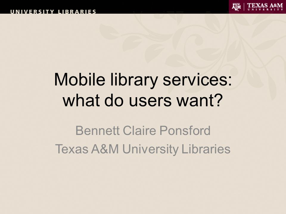 Mobile library services: what do users want Bennett Claire Ponsford Texas A&M University Libraries
