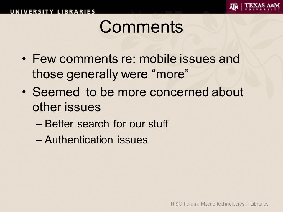 Comments Few comments re: mobile issues and those generally were more Seemed to be more concerned about other issues –Better search for our stuff –Authentication issues NISO Forum: Mobile Technologies in Libraries