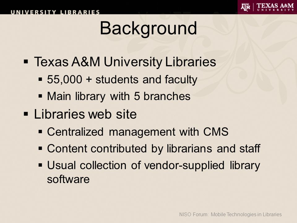 Background  Texas A&M University Libraries  55,000 + students and faculty  Main library with 5 branches  Libraries web site  Centralized management with CMS  Content contributed by librarians and staff  Usual collection of vendor-supplied library software NISO Forum: Mobile Technologies in Libraries