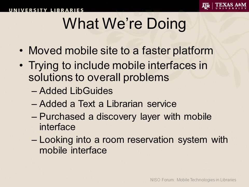 What We're Doing Moved mobile site to a faster platform Trying to include mobile interfaces in solutions to overall problems –Added LibGuides –Added a Text a Librarian service –Purchased a discovery layer with mobile interface –Looking into a room reservation system with mobile interface NISO Forum: Mobile Technologies in Libraries