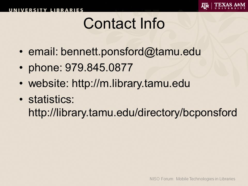 Contact Info email: bennett.ponsford@tamu.edu phone: 979.845.0877 website: http://m.library.tamu.edu statistics: http://library.tamu.edu/directory/bcponsford NISO Forum: Mobile Technologies in Libraries