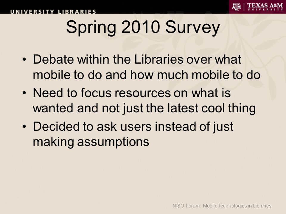 Spring 2010 Survey Debate within the Libraries over what mobile to do and how much mobile to do Need to focus resources on what is wanted and not just the latest cool thing Decided to ask users instead of just making assumptions NISO Forum: Mobile Technologies in Libraries