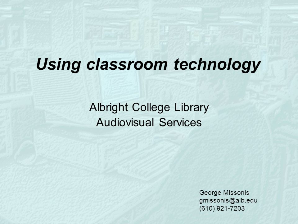 Using classroom technology Albright College Library Audiovisual Services George Missonis gmissonis@alb.edu (610) 921-7203