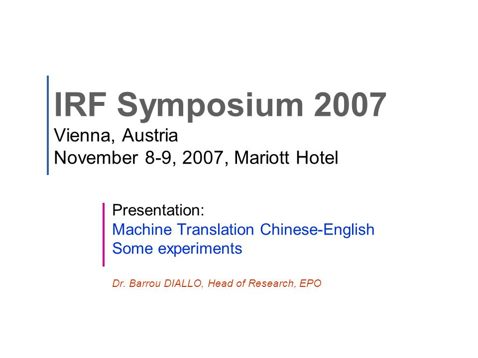 IRF Symposium 2007 Vienna, Austria November 8-9, 2007, Mariott Hotel Presentation: Machine Translation Chinese-English Some experiments Dr.