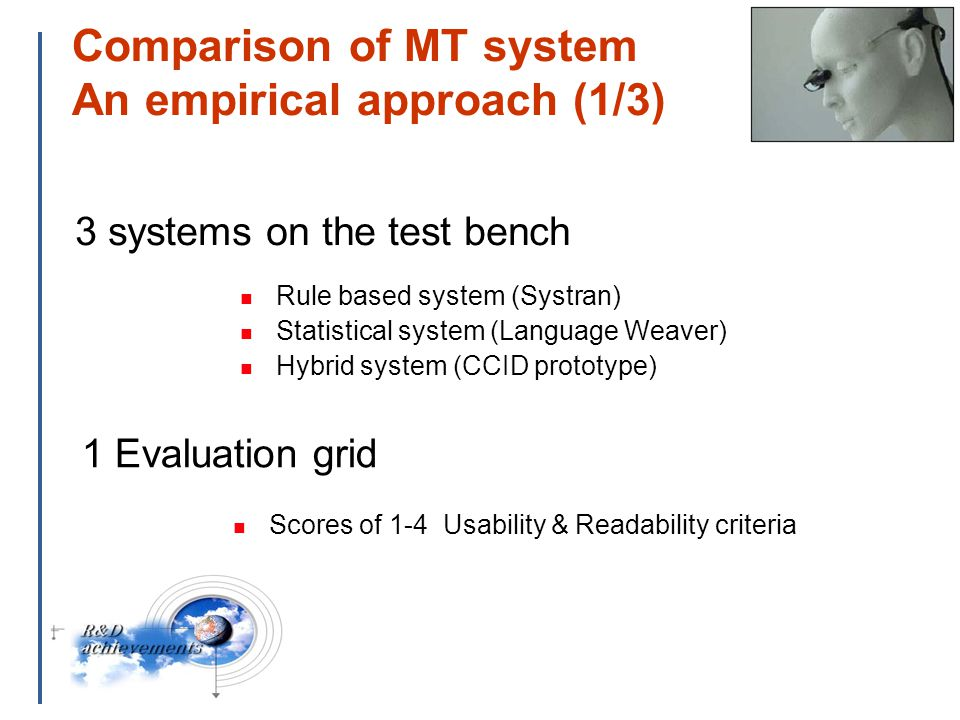 16 Comparison of MT system An empirical approach (1/3) Rule based system (Systran) Statistical system (Language Weaver) Hybrid system (CCID prototype) 1 Evaluation grid 3 systems on the test bench Scores of 1-4 Usability & Readability criteria