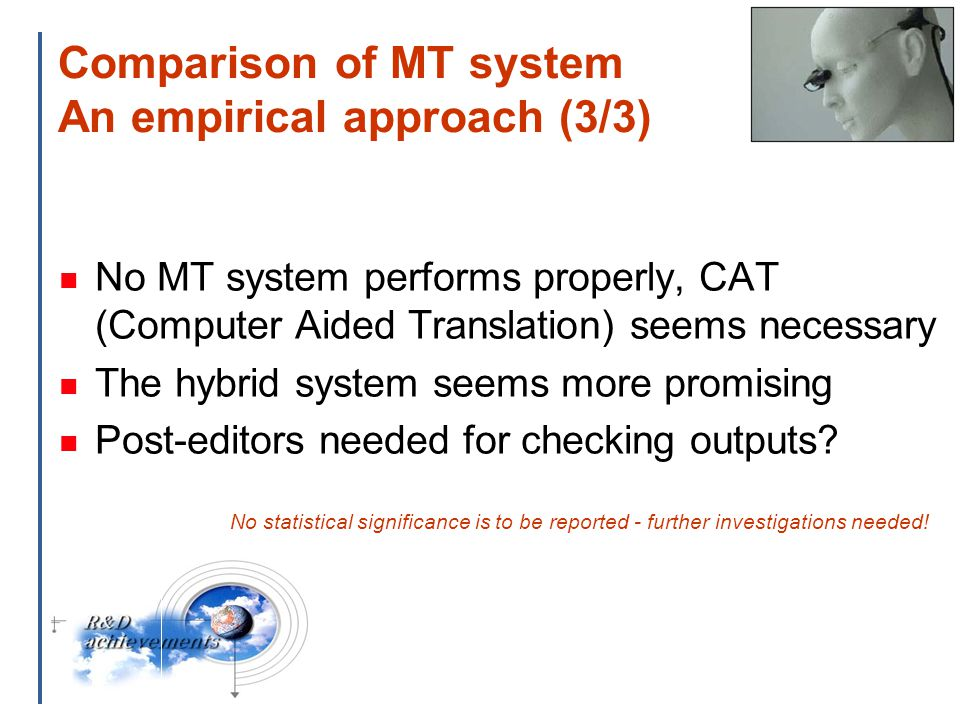 18 Comparison of MT system An empirical approach (3/3) No MT system performs properly, CAT (Computer Aided Translation) seems necessary The hybrid system seems more promising Post-editors needed for checking outputs.