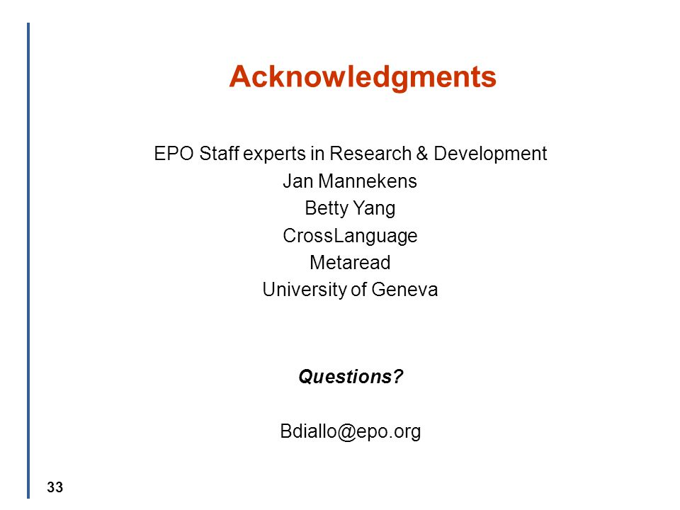 33 Acknowledgments EPO Staff experts in Research & Development Jan Mannekens Betty Yang CrossLanguage Metaread University of Geneva Questions.