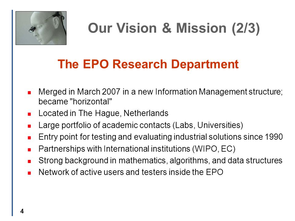 4 The EPO Research Department Merged in March 2007 in a new Information Management structure; became horizontal Located in The Hague, Netherlands Large portfolio of academic contacts (Labs, Universities) Entry point for testing and evaluating industrial solutions since 1990 Partnerships with International institutions (WIPO, EC) Strong background in mathematics, algorithms, and data structures Network of active users and testers inside the EPO Our Vision & Mission (2/3)