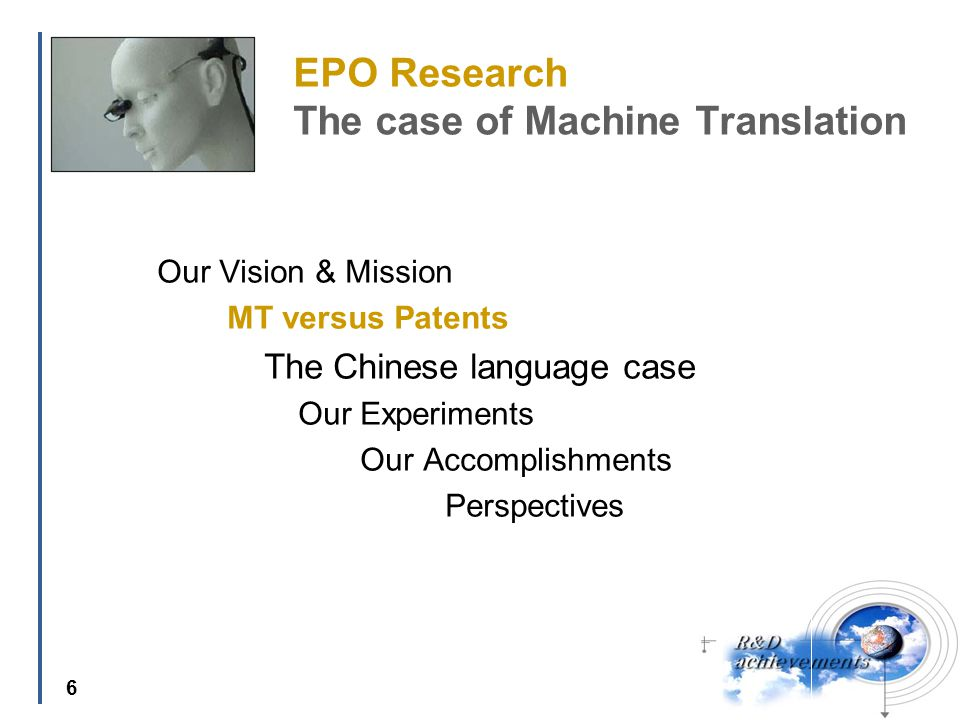6 EPO Research The case of Machine Translation Our Vision & Mission MT versus Patents The Chinese language case Our Experiments Our Accomplishments Perspectives