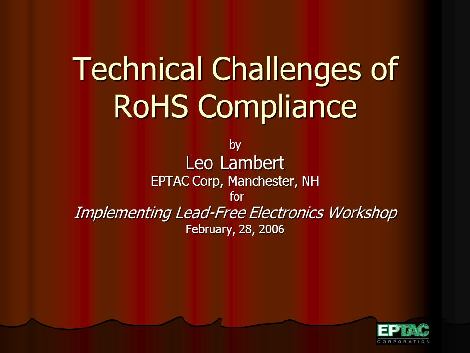 Technical Challenges of RoHS Compliance by Leo Lambert EPTAC Corp, Manchester, NH for for Implementing Lead-Free Electronics Workshop February, 28, 2006