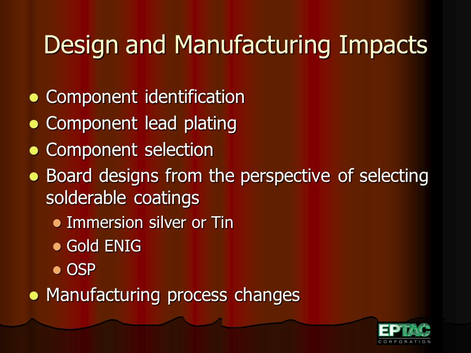 Design and Manufacturing Impacts Component identification Component identification Component lead plating Component lead plating Component selection Component selection Board designs from the perspective of selecting solderable coatings Board designs from the perspective of selecting solderable coatings Immersion silver or Tin Immersion silver or Tin Gold ENIG Gold ENIG OSP OSP Manufacturing process changes Manufacturing process changes