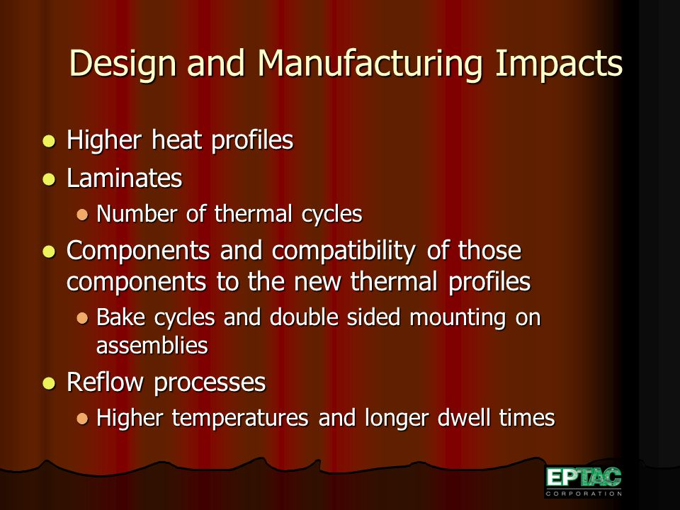 Design and Manufacturing Impacts Design and Manufacturing Impacts Higher heat profiles Higher heat profiles Laminates Laminates Number of thermal cycles Number of thermal cycles Components and compatibility of those components to the new thermal profiles Components and compatibility of those components to the new thermal profiles Bake cycles and double sided mounting on assemblies Bake cycles and double sided mounting on assemblies Reflow processes Reflow processes Higher temperatures and longer dwell times Higher temperatures and longer dwell times