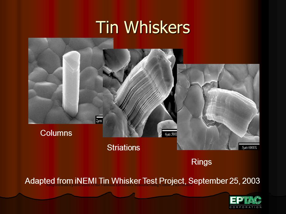 Tin Whiskers Adapted from a publication of the National Electronics Manufacturing Center of Excellence Columns Striations Rings Adapted from iNEMI Tin Whisker Test Project, September 25, 2003