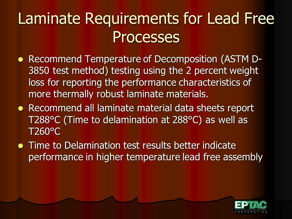 Laminate Requirements for Lead Free Processes Recommend Temperature of Decomposition (ASTM D- 3850 test method) testing using the 2 percent weight loss for reporting the performance characteristics of more thermally robust laminate materials.