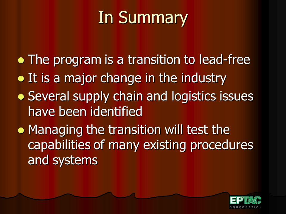 In Summary The program is a transition to lead-free The program is a transition to lead-free It is a major change in the industry It is a major change in the industry Several supply chain and logistics issues have been identified Several supply chain and logistics issues have been identified Managing the transition will test the capabilities of many existing procedures and systems Managing the transition will test the capabilities of many existing procedures and systems