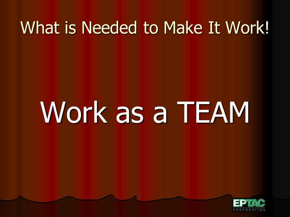What is Needed to Make It Work! Work as a TEAM