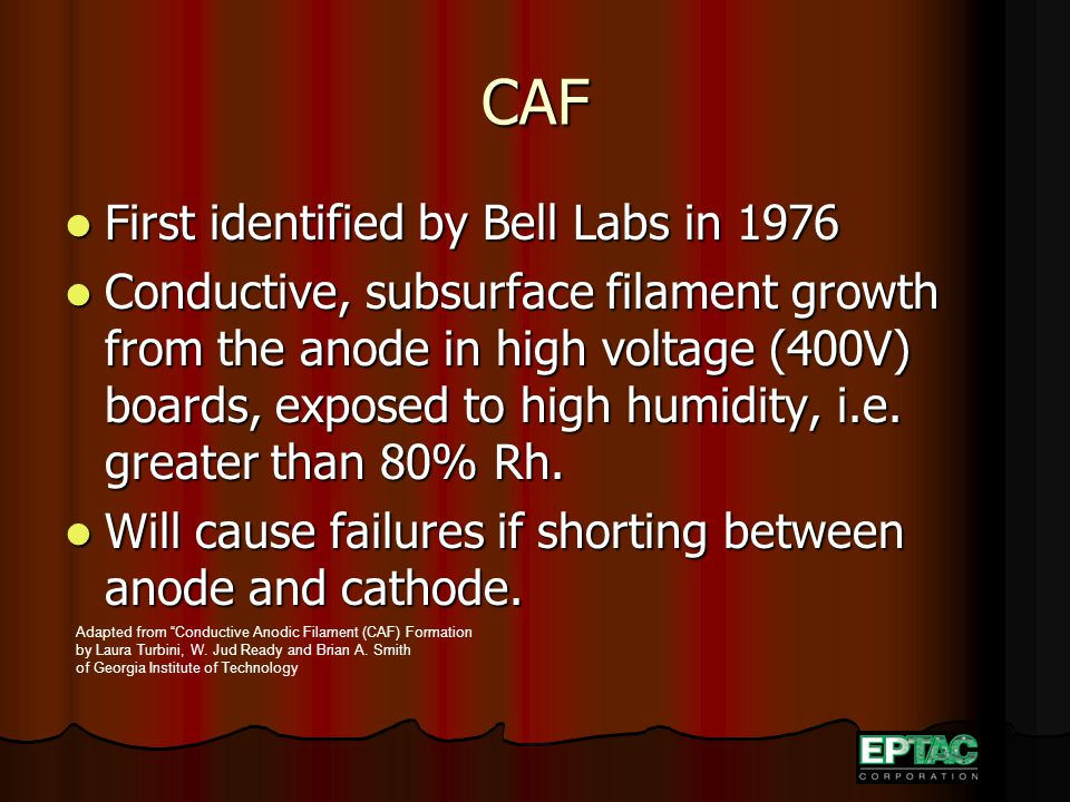 CAF First identified by Bell Labs in 1976 First identified by Bell Labs in 1976 Conductive, subsurface filament growth from the anode in high voltage (400V) boards, exposed to high humidity, i.e.