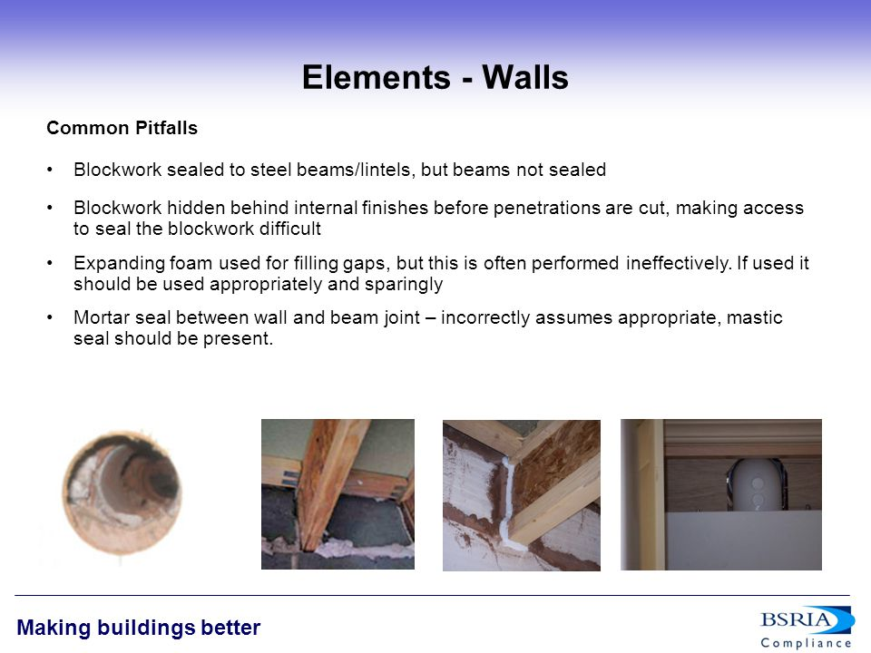 8 Making buildings better Elements - Walls Common Pitfalls Blockwork sealed to steel beams/lintels, but beams not sealed Blockwork hidden behind internal finishes before penetrations are cut, making access to seal the blockwork difficult Expanding foam used for filling gaps, but this is often performed ineffectively.