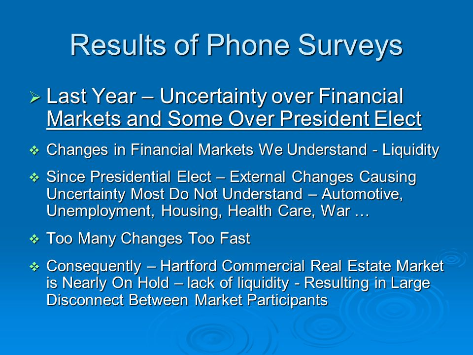 Results of Phone Surveys  Last Year – Uncertainty over Financial Markets and Some Over President Elect  Changes in Financial Markets We Understand - Liquidity  Since Presidential Elect – External Changes Causing Uncertainty Most Do Not Understand – Automotive, Unemployment, Housing, Health Care, War …  Too Many Changes Too Fast  Consequently – Hartford Commercial Real Estate Market is Nearly On Hold – lack of liquidity - Resulting in Large Disconnect Between Market Participants